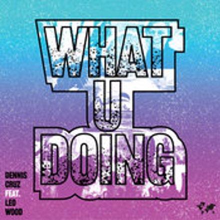 Dennis Cruz feat.. Leo Wood - What U Doing