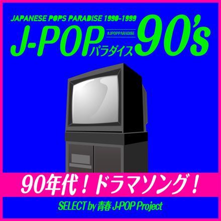 〜90年代!ドラマソング!〜 J-POPパラダイス90's 青春J-POP Project